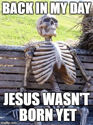 Waiting Skeleton Meme | BACK IN MY DAY JESUS WASN'T BORN YET | image tagged in memes,waiting skeleton | made w/ Imgflip meme maker