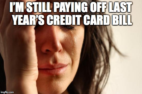 Christmas Shopping Before Thanksgiving | I'M STILL PAYING OFF LAST YEAR'S CREDIT CARD BILL | image tagged in memes,first world problems,shopping,christmas | made w/ Imgflip meme maker