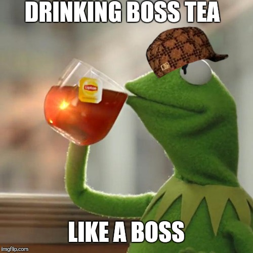Kermit the boss frog | DRINKING BOSS TEA LIKE A BOSS | image tagged in memes,but thats none of my business,kermit the frog,scumbag | made w/ Imgflip meme maker