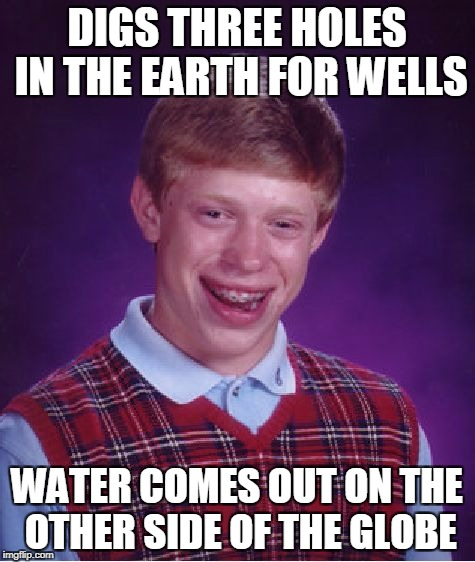 Bad Luck Brian Meme | DIGS THREE HOLES IN THE EARTH FOR WELLS WATER COMES OUT ON THE OTHER SIDE OF THE GLOBE | image tagged in memes,bad luck brian | made w/ Imgflip meme maker