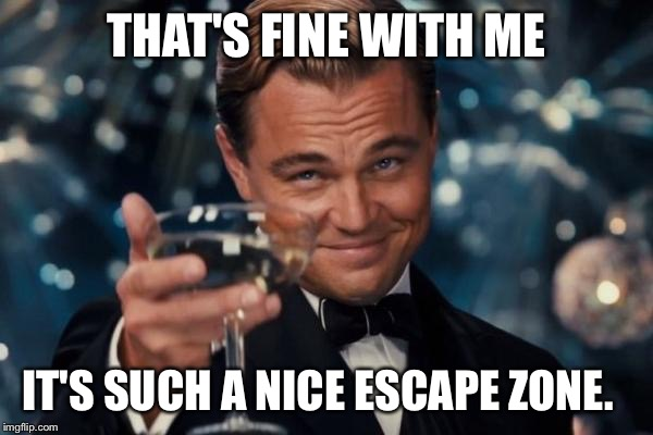 Leonardo Dicaprio Cheers Meme | THAT'S FINE WITH ME IT'S SUCH A NICE ESCAPE ZONE. | image tagged in memes,leonardo dicaprio cheers | made w/ Imgflip meme maker