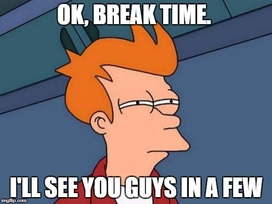 Futurama Fry Meme | OK, BREAK TIME. I'LL SEE YOU GUYS IN A FEW | image tagged in memes,futurama fry | made w/ Imgflip meme maker