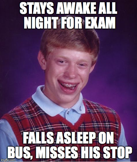 Bad Luck Brian Meme | STAYS AWAKE ALL NIGHT FOR EXAM FALLS ASLEEP ON BUS, MISSES HIS STOP | image tagged in memes,bad luck brian | made w/ Imgflip meme maker