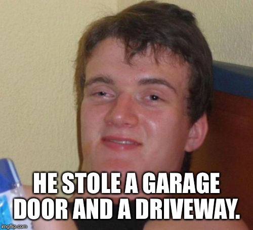 10 Guy Meme | HE STOLE A GARAGE DOOR AND A DRIVEWAY. | image tagged in memes,10 guy | made w/ Imgflip meme maker
