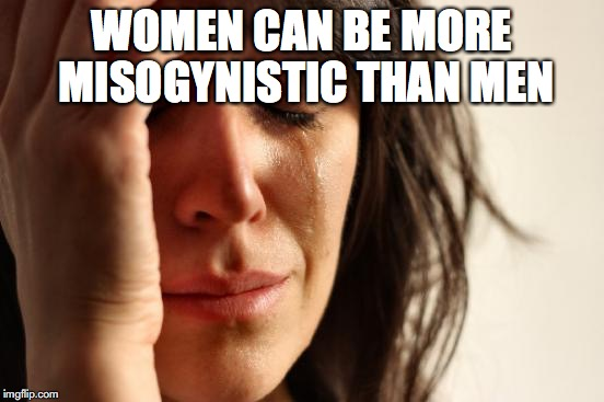 First World Problems Meme | WOMEN CAN BE MORE MISOGYNISTIC THAN MEN | image tagged in memes,first world problems | made w/ Imgflip meme maker