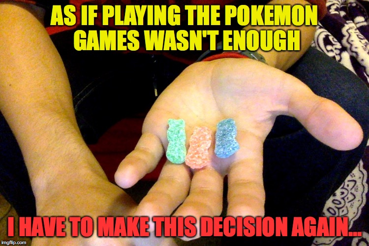 AS IF PLAYING THE POKEMON GAMES WASN'T ENOUGH I HAVE TO MAKE THIS DECISION AGAIN... | image tagged in toughest decision again | made w/ Imgflip meme maker