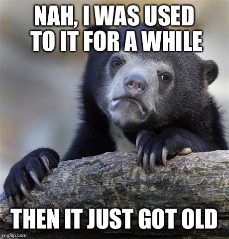 Confession Bear Meme | NAH, I WAS USED TO IT FOR A WHILE THEN IT JUST GOT OLD | image tagged in memes,confession bear | made w/ Imgflip meme maker