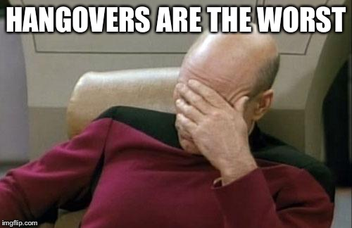 Captain Picard Facepalm Meme | HANGOVERS ARE THE WORST | image tagged in memes,captain picard facepalm | made w/ Imgflip meme maker