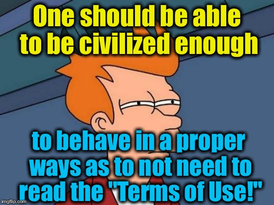 "Futurama Fry Meme | One should be able to be civilized enough to behave in a proper ways as to not need to read the ""Terms of Use!"" 