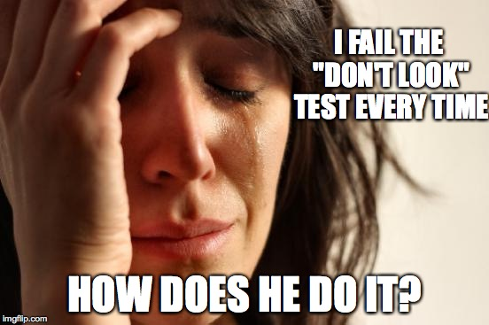 "First World Problems Meme | I FAIL THE ""DON'T LOOK"" TEST EVERY TIME HOW DOES HE DO IT? 