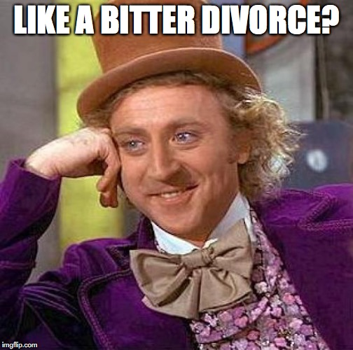 Creepy Condescending Wonka Meme | LIKE A BITTER DIVORCE? | image tagged in memes,creepy condescending wonka | made w/ Imgflip meme maker