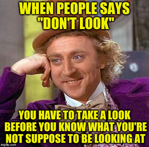 "Creepy Condescending Wonka Meme | WHEN PEOPLE SAYS ""DON'T LOOK"" YOU HAVE TO TAKE A LOOK BEFORE YOU KNOW WHAT YOU'RE NOT SUPPOSE TO BE LOOKING AT 