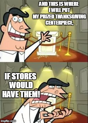 This is probably true for most people who ACTUALLY celebrate Thanksgiving | AND THIS IS WHERE I WILL PUT MY PRIZED THANKSGIVING CENTERPIECE, IF STORES WOULD HAVE THEM! | image tagged in memes,this is where i'd put my trophy if i had one | made w/ Imgflip meme maker