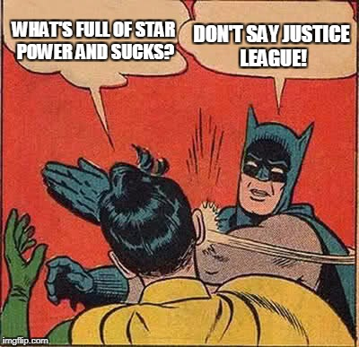 Sorry Batman, Justice League Blows | WHAT'S FULL OF STAR POWER AND SUCKS? DON'T SAY JUSTICE LEAGUE! | image tagged in memes,batman slapping robin | made w/ Imgflip meme maker