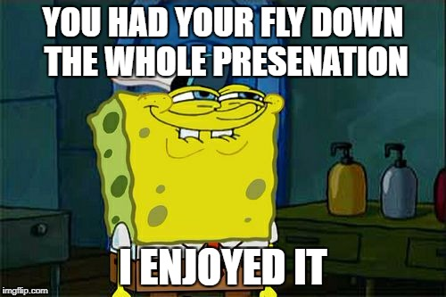 Dont You Squidward Meme | YOU HAD YOUR FLY DOWN THE WHOLE PRESENATION I ENJOYED IT | image tagged in memes,dont you squidward | made w/ Imgflip meme maker