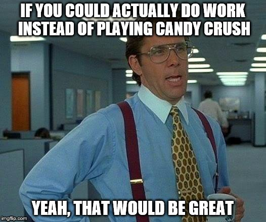 That Would Be Great Meme | IF YOU COULD ACTUALLY DO WORK INSTEAD OF PLAYING CANDY CRUSH YEAH, THAT WOULD BE GREAT | image tagged in memes,that would be great | made w/ Imgflip meme maker