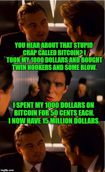 Why Most People Are Still Poor And Always Will Be | YOU HEAR ABOUT THAT STUPID CRAP CALLED BITCOIN? I TOOK MY 1000 DOLLARS AND BOUGHT TWIN HOOKERS AND SOME BLOW. I SPENT MY 1000 DOLLARS ON BIT | image tagged in memes,inception,bitcoin,crypto | made w/ Imgflip meme maker