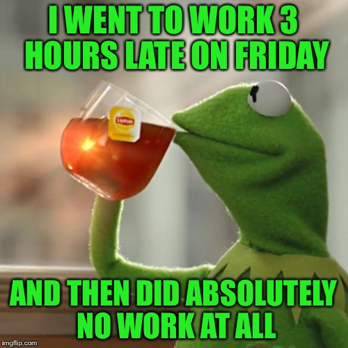 But Thats None Of My Business Meme | I WENT TO WORK 3 HOURS LATE ON FRIDAY AND THEN DID ABSOLUTELY NO WORK AT ALL | image tagged in memes,but thats none of my business,kermit the frog | made w/ Imgflip meme maker