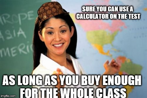Unhelpful High School Teacher Meme | AS LONG AS YOU BUY ENOUGH FOR THE WHOLE CLASS SURE YOU CAN USE A CALCULATOR ON THE TEST | image tagged in memes,unhelpful high school teacher,scumbag | made w/ Imgflip meme maker