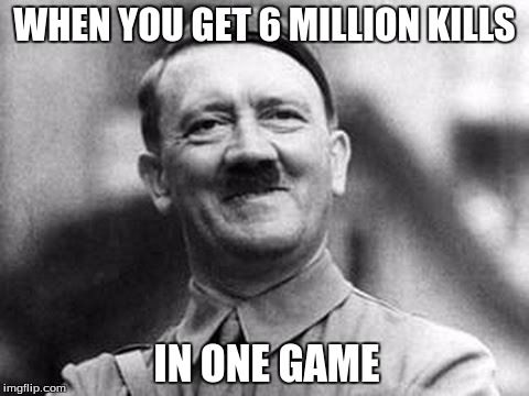 WHEN YOU GET 6 MILLION KILLS IN ONE GAME | image tagged in proud hitler | made w/ Imgflip meme maker