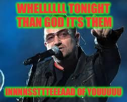 WHELLLLLL TONIGHT THAN GOD IT'S THEM INNNNSSTTTEEEAAD OF YOUUUUU | made w/ Imgflip meme maker