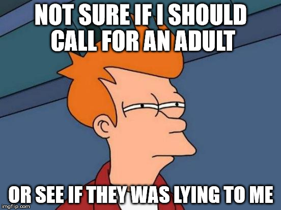 NSFW? | NOT SURE IF I SHOULD CALL FOR AN ADULT OR SEE IF THEY WAS LYING TO ME | image tagged in memes,futurama fry,nsfw | made w/ Imgflip meme maker