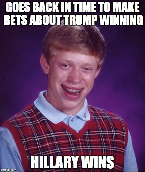 Bad Luck Brian Meme | GOES BACK IN TIME TO MAKE BETS ABOUT TRUMP WINNING HILLARY WINS | image tagged in memes,bad luck brian | made w/ Imgflip meme maker