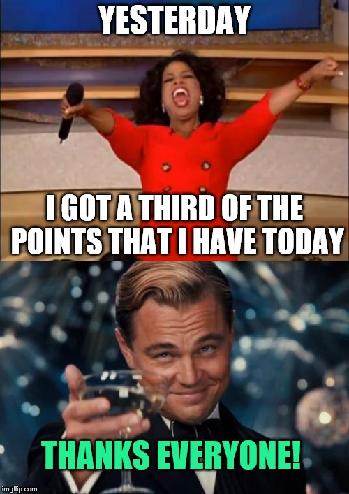 Thanks all for 30k points, after getting 10k in a day :D | YESTERDAY I GOT A THIRD OF THE POINTS THAT I HAVE TODAY THANKS EVERYONE! | image tagged in oprah you get a,leonardo dicaprio cheers,10000 points,points,imgflip,thanks | made w/ Imgflip meme maker