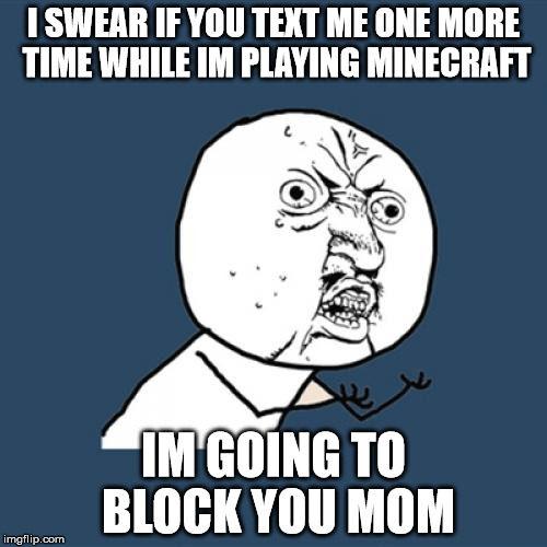 Y U No Meme | I SWEAR IF YOU TEXT ME ONE MORE TIME WHILE IM PLAYING MINECRAFT IM GOING TO BLOCK YOU MOM | image tagged in memes,y u no | made w/ Imgflip meme maker