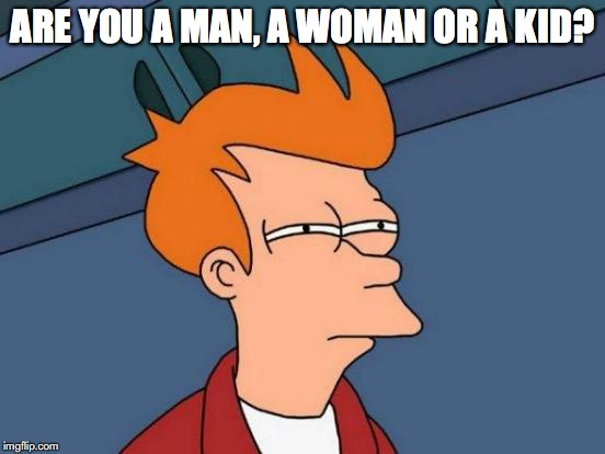 Futurama Fry Meme | ARE YOU A MAN, A WOMAN OR A KID? | image tagged in memes,futurama fry | made w/ Imgflip meme maker