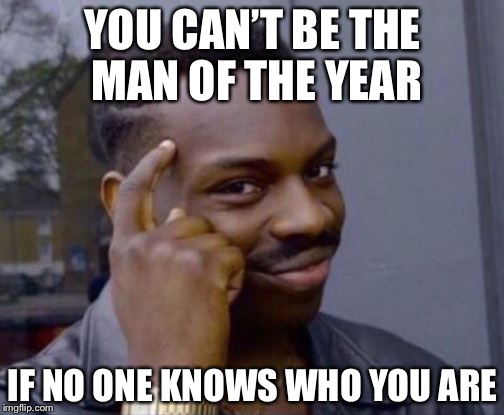 YOU CAN'T BE THE MAN OF THE YEAR IF NO ONE KNOWS WHO YOU ARE | made w/ Imgflip meme maker