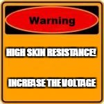 HIGH SKIN RESISTANCE! INCREASE THE VOLTAGE | made w/ Imgflip meme maker
