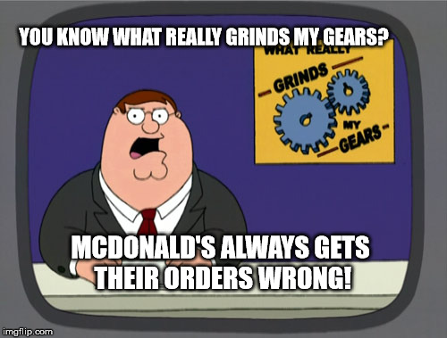 Peter Griffin News Meme | YOU KNOW WHAT REALLY GRINDS MY GEARS? MCDONALD'S ALWAYS GETS THEIR ORDERS WRONG! | image tagged in memes,peter griffin news | made w/ Imgflip meme maker