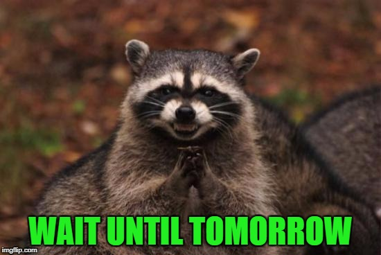 WAIT UNTIL TOMORROW | made w/ Imgflip meme maker