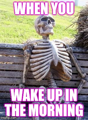 Waiting Skeleton Meme | WHEN YOU WAKE UP IN THE MORNING | image tagged in memes,waiting skeleton | made w/ Imgflip meme maker