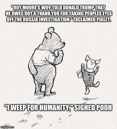 """ROY MOORE'S WIFE TOLD DONALD TRUMP THAT HE OWES ROY A THANK YOU FOR TAKING PEOPLES EYES OFF THE RUSSIA INVESTIGATION."" EXCLAIMED PIGLET. ""I 