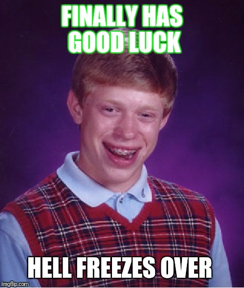 Bad Luck Brian Meme | FINALLY HAS GOOD LUCK HELL FREEZES OVER | image tagged in memes,bad luck brian | made w/ Imgflip meme maker