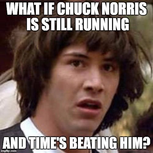 Conspiracy Keanu Meme | WHAT IF CHUCK NORRIS IS STILL RUNNING AND TIME'S BEATING HIM? | image tagged in memes,conspiracy keanu | made w/ Imgflip meme maker