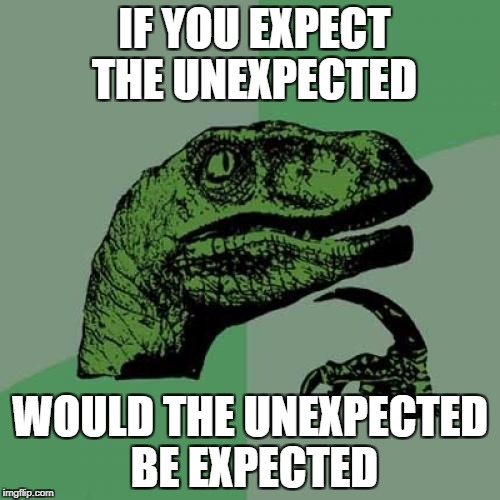 Philosoraptor Meme | IF YOU EXPECT THE UNEXPECTED WOULD THE UNEXPECTED BE EXPECTED | image tagged in memes,philosoraptor | made w/ Imgflip meme maker