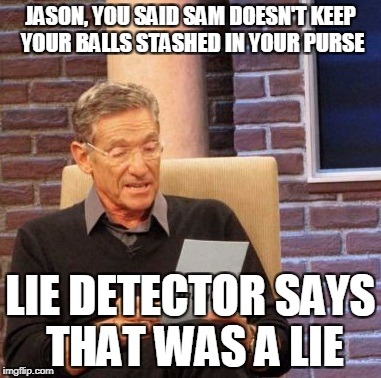 Maury Lie Detector Meme | JASON, YOU SAID SAM DOESN'T KEEP YOUR BALLS STASHED IN YOUR PURSE LIE DETECTOR SAYS THAT WAS A LIE | image tagged in memes,maury lie detector | made w/ Imgflip meme maker