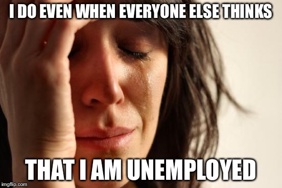 First World Problems Meme | I DO EVEN WHEN EVERYONE ELSE THINKS THAT I AM UNEMPLOYED | image tagged in memes,first world problems | made w/ Imgflip meme maker