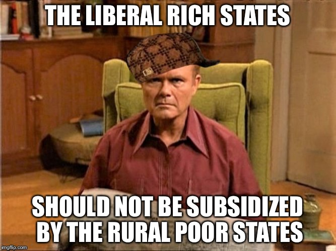 Red Foreman Scumbag Hat | THE LIBERAL RICH STATES SHOULD NOT BE SUBSIDIZED BY THE RURAL POOR STATES | image tagged in red foreman scumbag hat | made w/ Imgflip meme maker