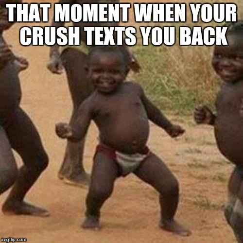 Third World Success Kid Meme | THAT MOMENT WHEN YOUR CRUSH TEXTS YOU BACK | image tagged in memes,third world success kid | made w/ Imgflip meme maker