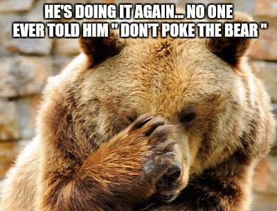 "Don't Poke the Bear | HE'S DOING IT AGAIN... NO ONE EVER TOLD HIM "" DON'T POKE THE BEAR "" 