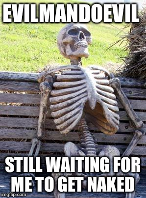 Waiting Skeleton Meme | EVILMANDOEVIL STILL WAITING FOR ME TO GET NAKED | image tagged in memes,waiting skeleton | made w/ Imgflip meme maker
