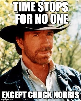 Chuck Norris Meme | TIME STOPS FOR NO ONE EXCEPT CHUCK NORRIS | image tagged in memes,chuck norris | made w/ Imgflip meme maker