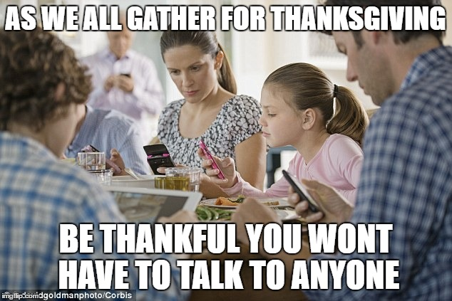 Thanksgiving Dinner |  AS WE ALL GATHER FOR THANKSGIVING; BE THANKFUL YOU WONT HAVE TO TALK TO ANYONE | image tagged in dinner | made w/ Imgflip meme maker