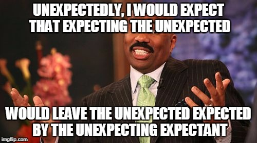 Steve Harvey Meme | UNEXPECTEDLY, I WOULD EXPECT THAT EXPECTING THE UNEXPECTED WOULD LEAVE THE UNEXPECTED EXPECTED BY THE UNEXPECTING EXPECTANT | image tagged in memes,steve harvey | made w/ Imgflip meme maker
