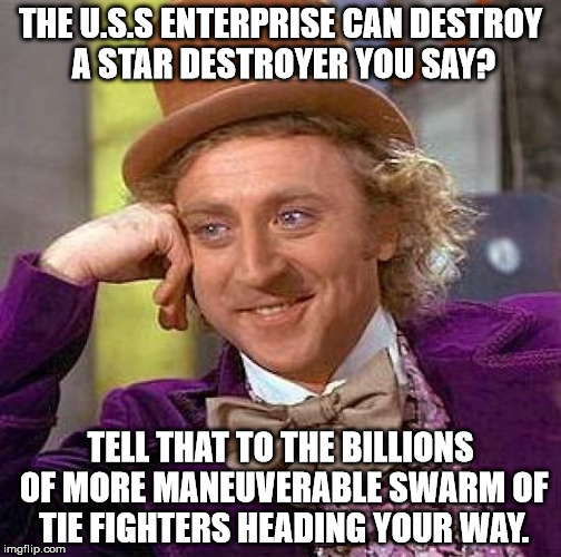 Star wars is better than Star Trek. Come at me bro. | THE U.S.S ENTERPRISE CAN DESTROY A STAR DESTROYER YOU SAY? TELL THAT TO THE BILLIONS OF MORE MANEUVERABLE SWARM OF TIE FIGHTERS HEADING YOUR | image tagged in memes,creepy condescending wonka,star wars | made w/ Imgflip meme maker