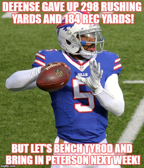 Tyrod Taylor | DEFENSE GAVE UP 298 RUSHING YARDS AND 184 REC YARDS! BUT LET'S BENCH TYROD AND BRING IN PETERSON NEXT WEEK! | image tagged in tyrod taylor | made w/ Imgflip meme maker